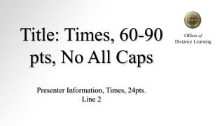 Title: Times, 60-90  pts , No All Caps Presenter Information, Times, 24pts. Line 2