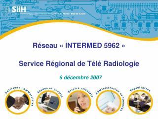 Réseau «INTERMED 5962» Service Régional de Télé Radiologie