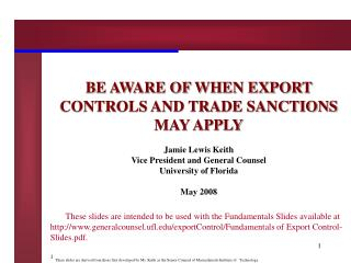 BE AWARE OF WHEN EXPORT CONTROLS AND TRADE SANCTIONS MAY APPLY Jamie Lewis Keith
