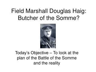 Field Marshall Douglas Haig: Butcher of the Somme