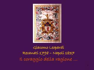 Giacomo Leopardi  Recanati 1798 – Napoli 1837 Il coraggio della ragione …