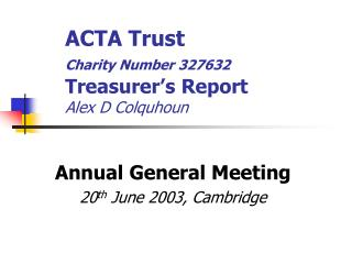ACTA Trust Charity Number 327632 	Treasurer's Report Alex D Colquhoun