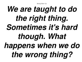 Morning Warm- Up We are taught to do the right thing. Sometimes its hard though. What happens when we do the wrong thing