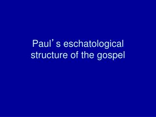 Paul ' s eschatological structure of the gospel