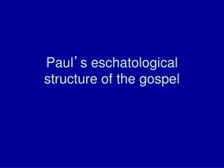 Paul � s eschatological structure of the gospel