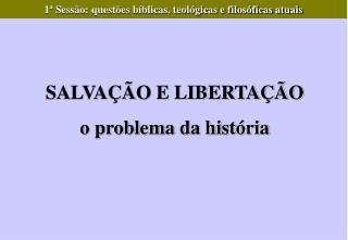 SALVAÇÃO E LIBERTAÇÃO o problema da história