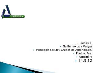 UNIPUEBLA. Guillermo Lara Vargas Psicología Social y Grupos de Aprendizaje. Puebla,  Pue .