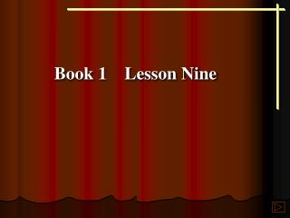 Book 1    Lesson Nine