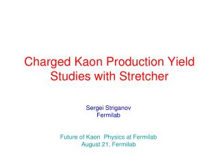 Charged Kaon Production Yield Studies with Stretcher