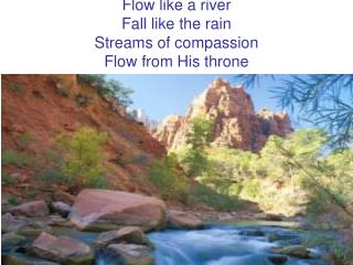 Flow like a river Fall like the rain Streams of compassion Flow from His throne