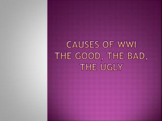 Causes of WWI The Good, the bad, the ugly