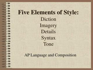 Five Elements of Style: Diction Imagery Details Syntax Tone