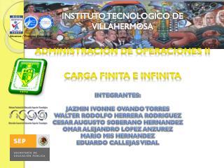 INSTITUTO TECNOLOGICO DE VILLAHERMOSA ADMINISTRACIÓN DE OPERACIONES II Carga finita e infinita