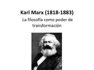 Karl Marx (1818-1883) La filosof�a como poder de transformaci�n