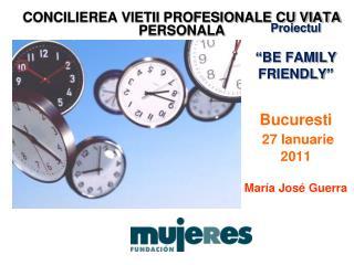 """Proiectul """"BE FAMILY FRIENDLY"""" Bucuresti 27 Ianuarie 2011 María José Guerra"""