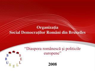 Organiza ţ ia  Social Democra ţ ilor Rom â ni din Bruxelles
