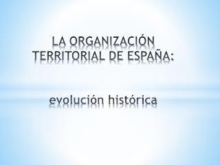 LA ORGANIZACIÓN TERRITORIAL DE ESPAÑA: evolución  histórica