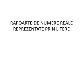 RAPOARTE DE NUMERE REALE REPREZENTATE PRIN LITERE
