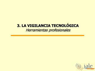 3. LA VIGILANCIA TECNOLÓGICA  Herramientas profesionales