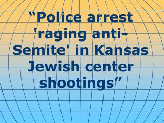 """ Police arrest 'raging anti-Semite' in Kansas Jewish center shootings """