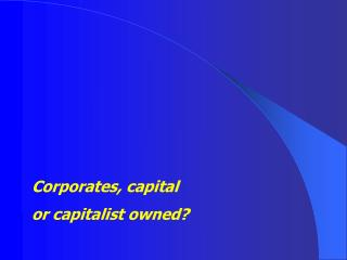Corporates, capital or capitalist owned?
