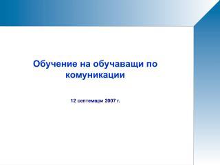 Обучение на обучаващи по комуникации 12  септември  2007  г.
