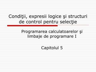 Cond iţii, expresii logice şi structuri de control pentru selecţie