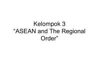 """Kelompok 3 """"ASEAN and The Regional Order"""""""