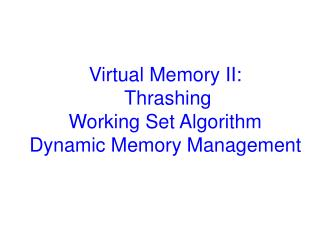 Virtual Memory II:  Thrashing Working Set Algorithm Dynamic Memory Management