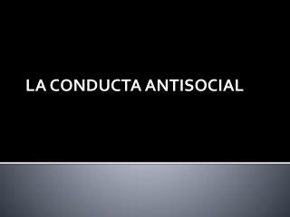 LA CONDUCTA ANTISOCIAL