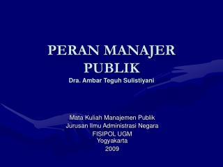 PERAN MANAJER PUBLIK Dra. Ambar Teguh Sulistiyani