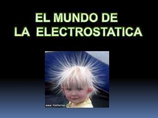 EL MUNDO DE  LA  ELECTROSTATICA