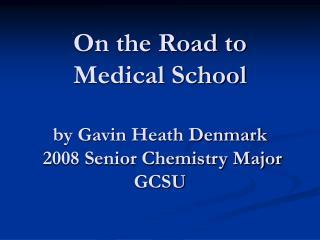 On the Road to  Medical School  by Gavin Heath Denmark  2008 Senior Chemistry Major GCSU