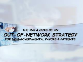THE INS  OUTS OF AN  OUT-OF-NETWORK STRATEGY  FOR NON-GOVERNMENTAL PAYORS  PATIENTS