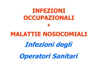 INFEZIONI OCCUPAZIONALI & MALATTIE NOSOCOMIALI