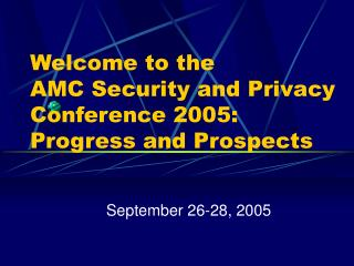 Welcome to the AMC Security and Privacy Conference 2005:  Progress and Prospects