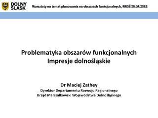 Problematyka obszarów funkcjonalnych Impresje dolnośląskie Dr Maciej Zathey