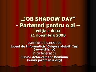 """""""JOB SHADOW DAY""""  - Parteneri pentru o zi – edi ţia  a doua 21 noiembrie 2008"""