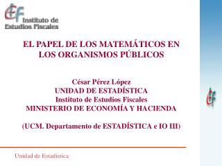 EL PAPEL DE LOS MATEMÁTICOS EN LOS ORGANISMOS PÚBLICOS César Pérez López UNIDAD DE ESTADÍSTICA