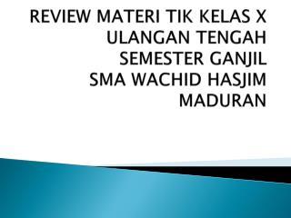 REVIEW MATERI TIK KELAS X ULANGAN TENGAH SEMESTER GANJIL SMA WACHID HASJIM MADURAN