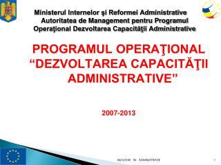 """PROGRAMUL OPERAŢIONAL  """"DEZVOLTAREA CAPACITĂŢII ADMINISTRATIVE"""" 2007 -2013"""