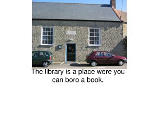 The library is a place were you can boro a book.