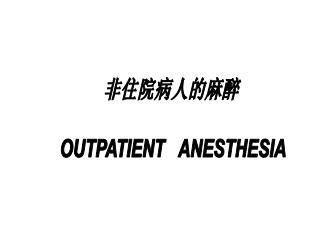 非住院病人的麻醉  OUTPATIENT   ANESTHESIA