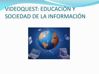 VIDEOQUEST: EDUCACIÓN Y SOCIEDAD DE LA INFORMACIÓN