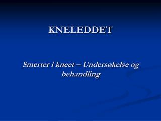 KNELEDDET   Smerter i kneet   Unders kelse og behandling