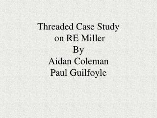 Threaded Case Study  on RE Miller By Aidan Coleman Paul Guilfoyle