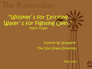 """ Whiskey ' s for Drinking. Water ' s for Fighting Over. "" - Mark Twain Franklin W. Schwartz:"