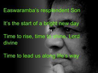 Easwaramba's  resplendent Son It's  the start of a bright new day