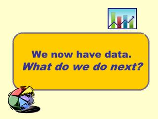We now have data. What do we do next?