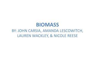 BIOMASS BY: JOHN CARSIA, AMANDA LESCOWITCH, LAUREN WACKLEY, & NICOLE REESE